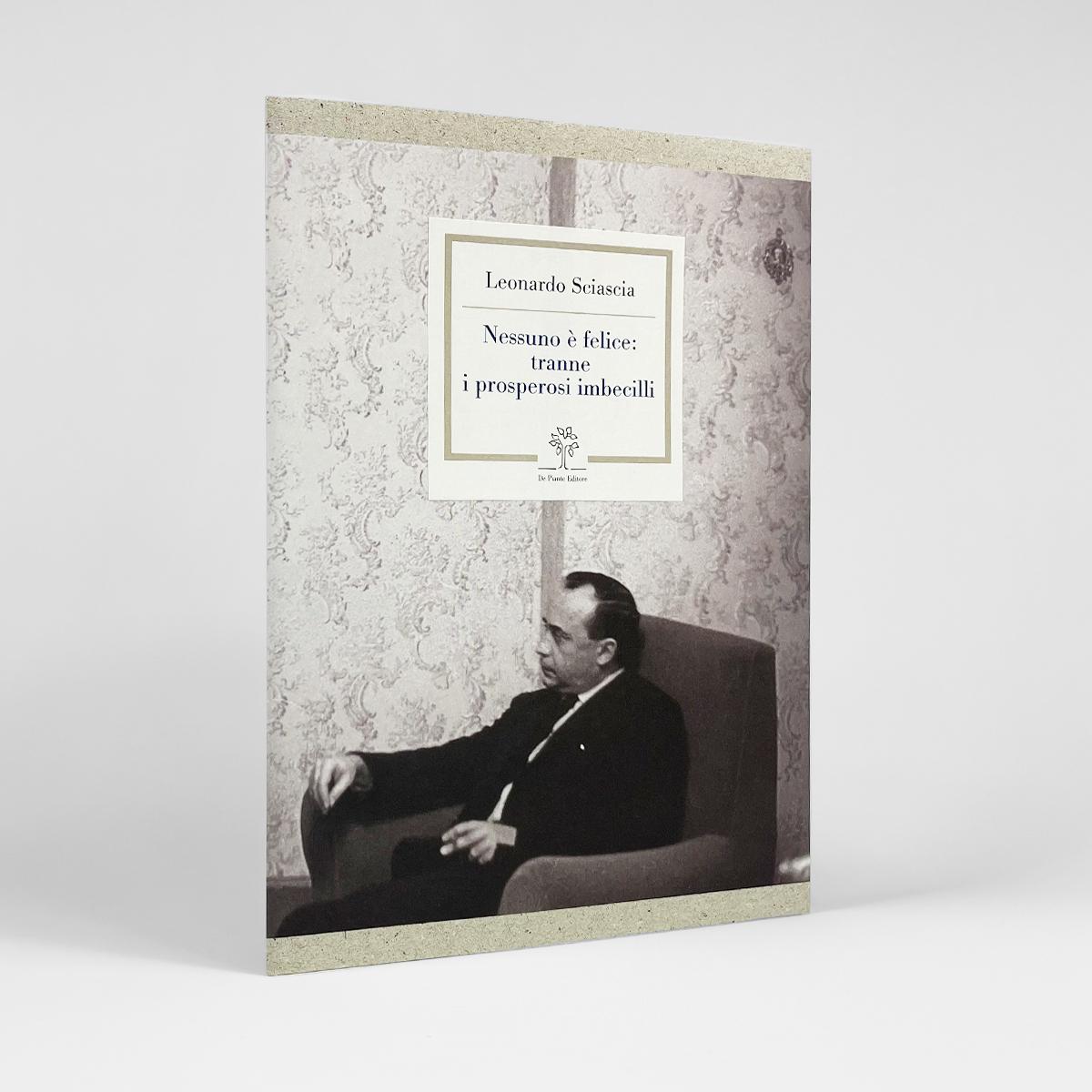 Leonardo Sciascia - Nessuno è felice: tranne i prosperosi imbecilli